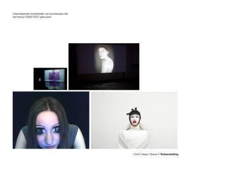 4.Bij de volgende 3 slides zal ik enkele kunstenaars – tentoonstelling toelichten die over identiteit gaan. De eerste is de tentoonstelling I Don't Sleep I dream. De tentoonstelling gaat over het vinden van een droom, ontsnapping in de wereld. De buitenwereld is gevuld met oppervlakkige informatie en projectie beelden die wij moeten waarmaken.  Hij wilt de bezoekers dwingen om ook onder dit alles te kijken. De droom kan donker en duister zijn maar ook licht en estehrisch zijn.  Na verder onderzoek heb ik besloten om deze theorie van maatschappij, consumptie, … in het achterhoofd te houden en meer toe te spitsen op mezelf.  Het Masterjaar gaat over uzelf te ontdekken. En dit wil ik heel letterlijk nemen. Ik vraag me af 'wie ik ben?' wat zijn mijn taboes… Wat vind ik leuk? Wat spreekt mij aan? Waar kan ik niet tegen? Ik wil mij als individu centraal stellen: ik zal mezelf tegenkomen maar ook nieuwigheden ontdekken die ik niet wist…